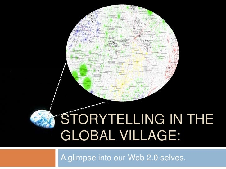 STORYTELLING IN THE GLOBAL VILLAGE: A glimpse into our Web 2.0 selves.