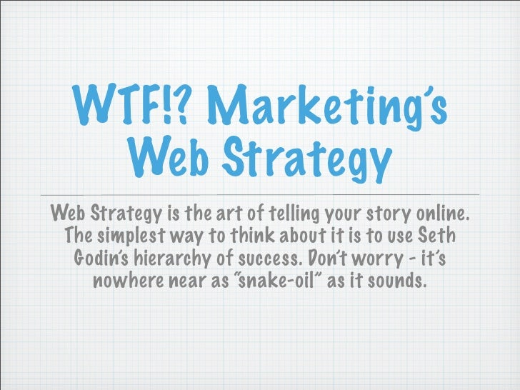 WTF!? Marketing's    Web Strategy Web Strategy is the art of telling your story online.  The simplest way to think about i...