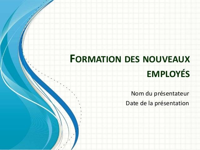 FORMATION DES NOUVEAUX EMPLOYÉS Nom du présentateur Date de la présentation