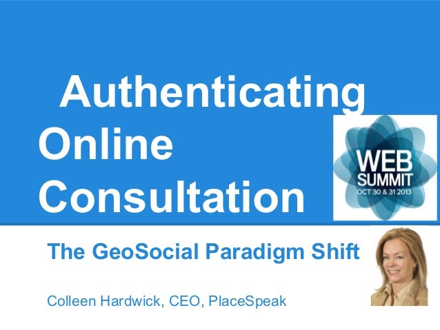 Authenticating Online Consultation The GeoSocial Paradigm Shift Colleen Hardwick, CEO, PlaceSpeak