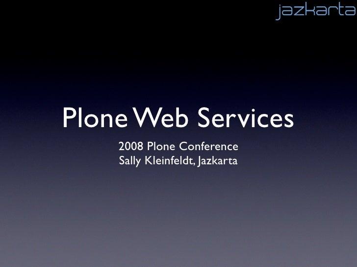 Plone Web Services     2008 Plone Conference     Sally Kleinfeldt, Jazkarta