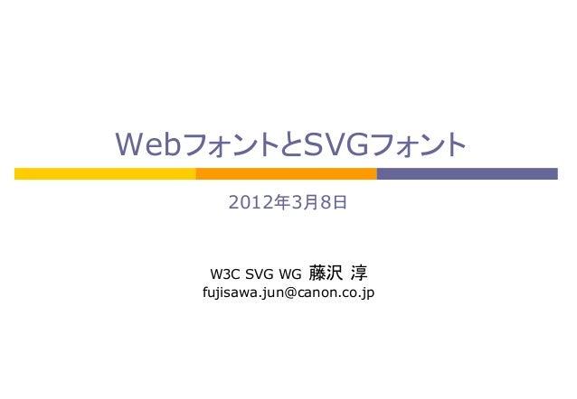 WebフォントとSVGフォント 2012年3月8日  W3C SVG WG 藤沢 淳 fujisawa.jun@canon.co.jp