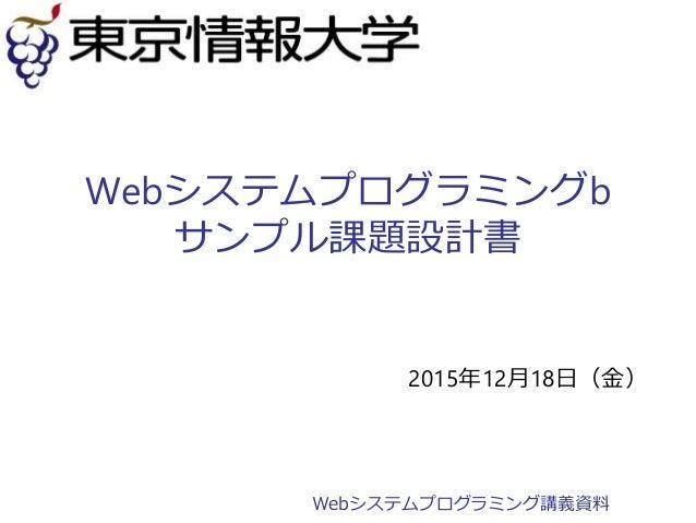 Webシステムプログラミングb サンプル課題設計書 2015年12月18日(金) Webシステムプログラミング講義資料