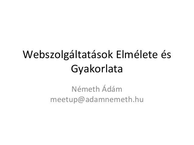 Webszolgáltatások Elmélete és        Gyakorlata          Németh Ádám     meetup@adamnemeth.hu