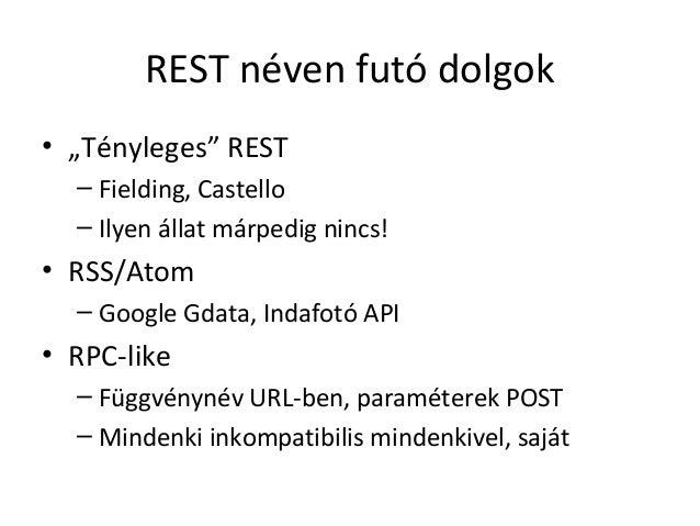 """REST néven futó dolgok• """"Tényleges"""" REST  – Fielding, Castello  – Ilyen állat márpedig nincs!• RSS/Atom  – Google Gdata, I..."""