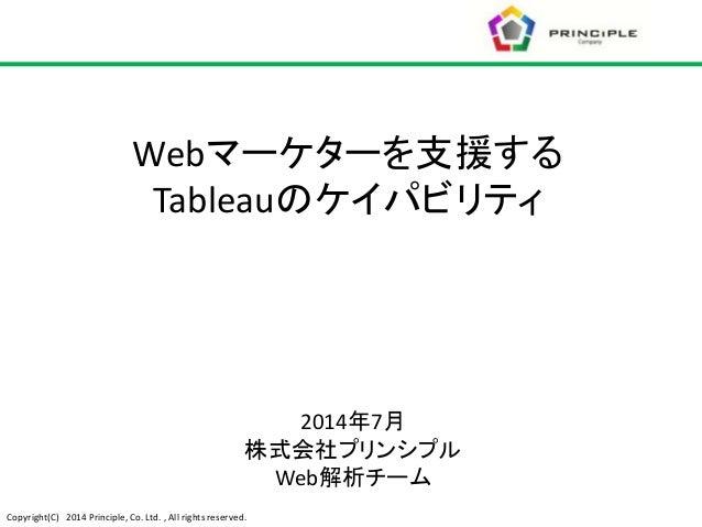 Copyright(C) 2014 Principle, Co. Ltd. , All rights reserved. 2014年7月 株式会社プリンシプル Web解析チーム Webマーケターを支援する Tableauのケイパビリティ