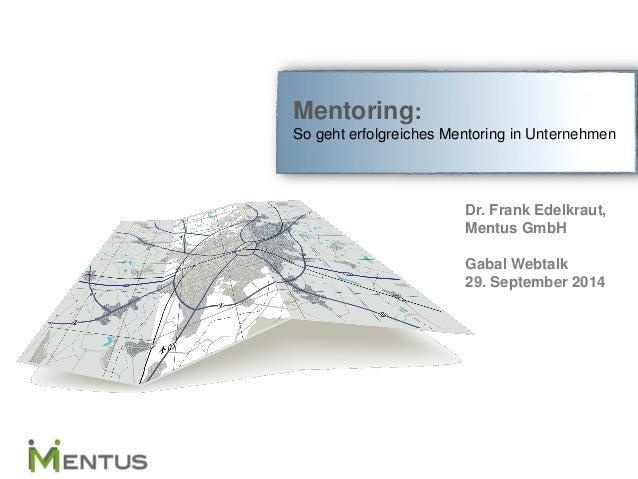 Mentoring: So geht erfolgreiches Mentoring in Unternehmen  Dr. Frank Edelkraut,  Mentus GmbH  Gabal Webtalk  29. September...