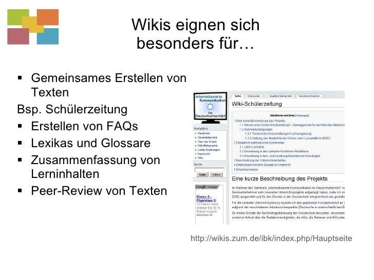 Wikis eignen sich besonders für… <ul><li>Gemeinsames Erstellen von Texten </li></ul><ul><li>Bsp. Schülerzeitung </li></ul>...
