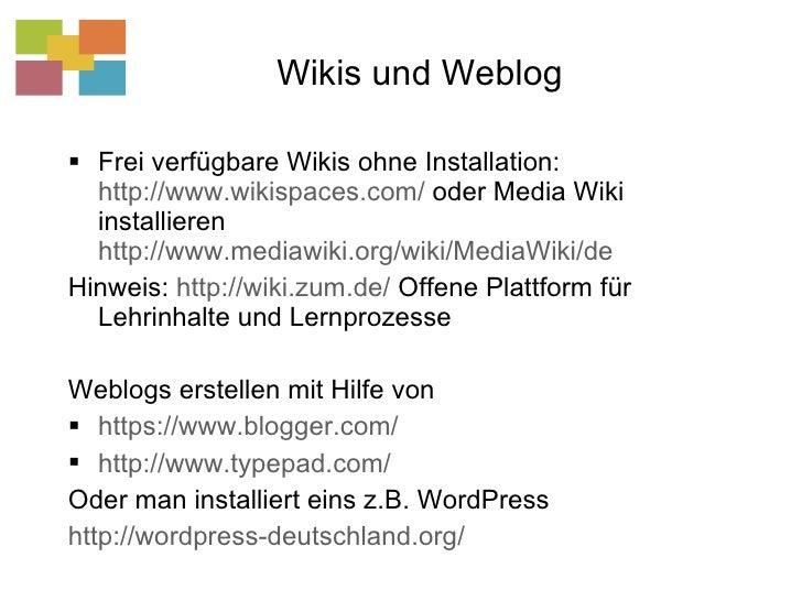 Wikis und Weblog <ul><li>Frei verfügbare Wikis ohne Installation:  http://www.wikispaces.com/  oder Media Wiki installiere...