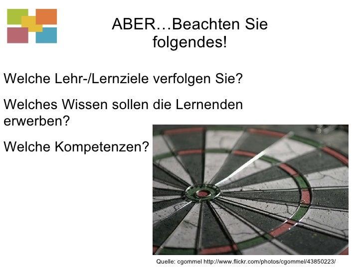ABER…Beachten Sie folgendes! Quelle: cgommel http://www.flickr.com/photos/cgommel/43850223/ Welche Lehr-/Lernziele verfolg...