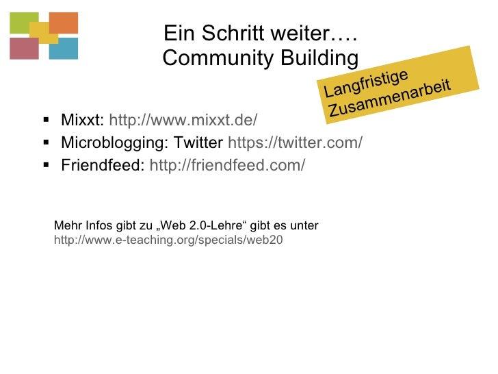 Ein Schritt weiter…. Community Building <ul><li>Mixxt:  http://www.mixxt.de/   </li></ul><ul><li>Microblogging: Twitter  h...