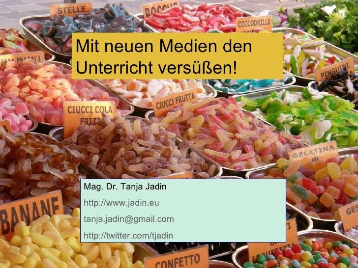 Mit neuen Medien den Unterricht versüßen! Mag. Dr. Tanja Jadin http://www.jadin.eu   [email_address] http://twitter.com/tj...