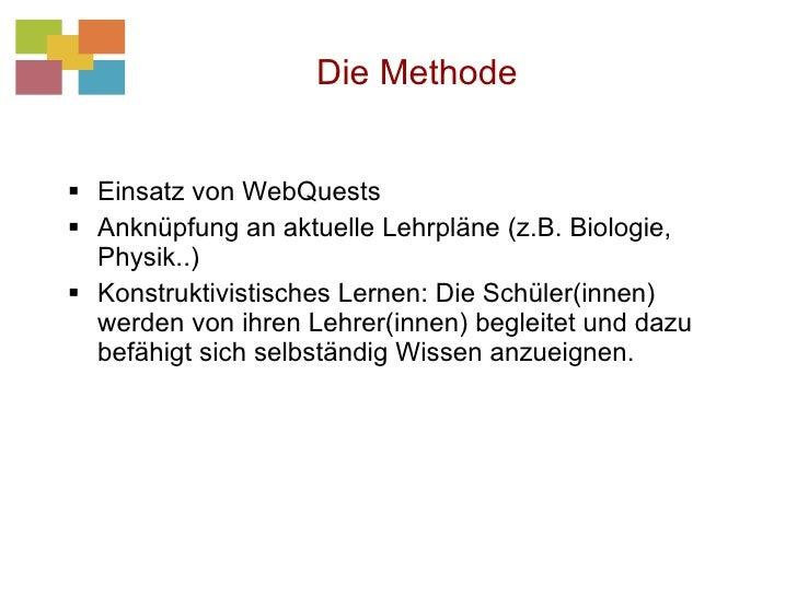 Die Methode <ul><li>Einsatz von WebQuests </li></ul><ul><li>Anknüpfung an aktuelle Lehrpläne (z.B. Biologie, Physik..) </l...