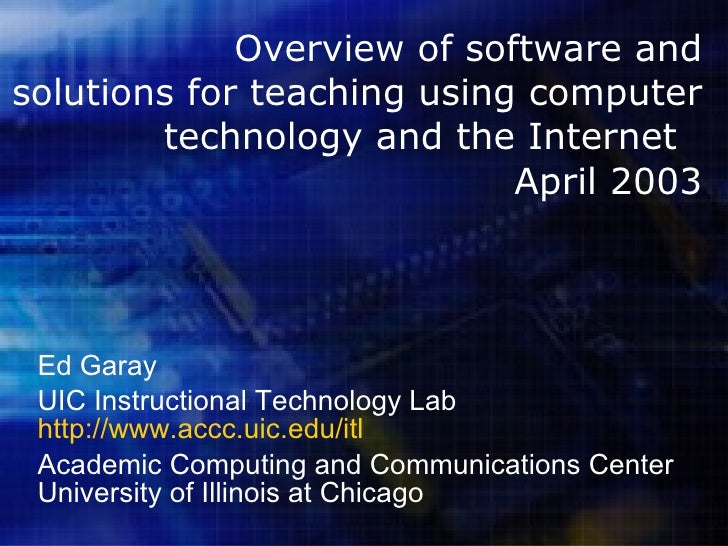 Overview of software and solutions for teaching using computer technology and the Internet  April 2003 Ed Garay UIC Instru...