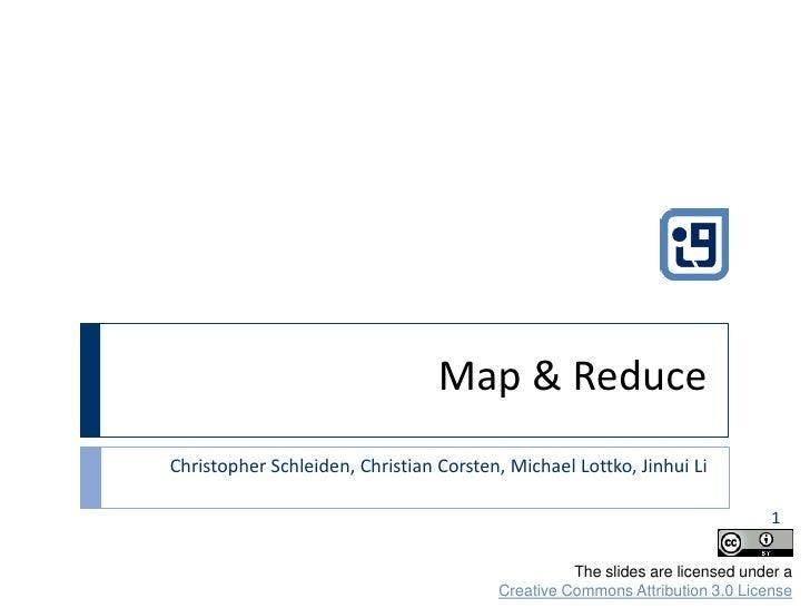 Map & Reduce<br />Christopher Schleiden, Christian Corsten, Michael Lottko, Jinhui Li<br />1<br />The slides are licensed ...