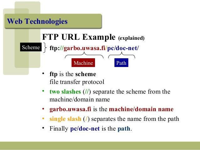 Web Technologies FTP URL Example (explained) ftp://garbo.uwasa.fi/pc/doc-net/ Machine Path Scheme • ftp is the scheme file...