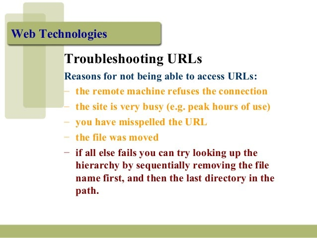 Web Technologies Troubleshooting URLs Reasons for not being able to access URLs: – the remote machine refuses the connecti...