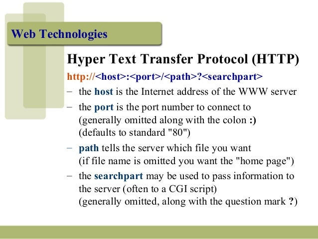 Web Technologies Hyper Text Transfer Protocol (HTTP) http://<host>:<port>/<path>?<searchpart> – the host is the Internet a...