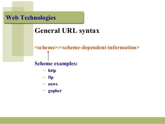Web Technologies General URL syntax <scheme>:<scheme-dependent-information> Scheme examples: – http – ftp – news – gopher