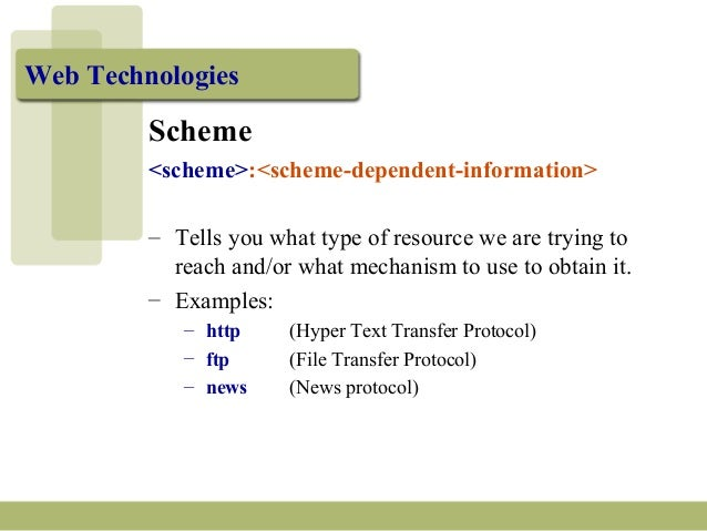 Web Technologies Scheme <scheme>:<scheme-dependent-information> – Tells you what type of resource we are trying to reach a...