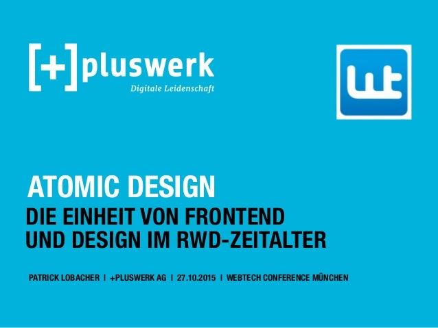 ATOMIC DESIGN DIE EINHEIT VON FRONTEND UND DESIGN IM RWD-ZEITALTER PATRICK LOBACHER | +PLUSWERK AG | 27.10.2015 | WEBTECH ...