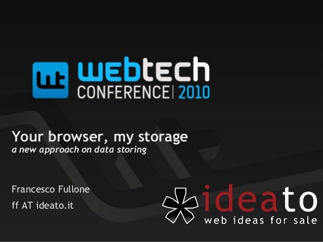 Your browser, my storage a new approach on data storing Francesco Fullone ff AT ideato.it