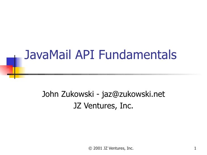 JavaMail API Fundamentals John Zukowski - jaz@zukowski.net JZ Ventures, Inc.
