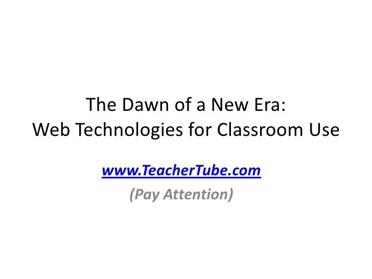 The Dawn of a New Era:  Web Technologies for Classroom Use<br />www.TeacherTube.com<br />(Pay Attention)<br />