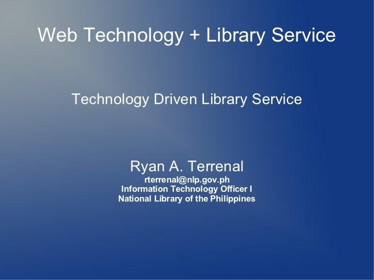 Web Technology + Library Service   Technology Driven Library Service           Ryan A. Terrenal                rterrenal@n...