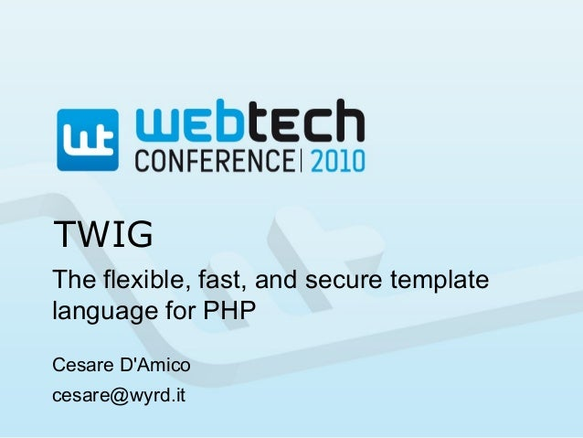 TWIG The flexible, fast, and secure template language for PHP Cesare D'Amico cesare@wyrd.it