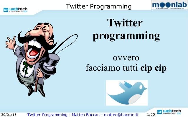 30/01/15 Twitter Programming - Matteo Baccan - matteo@baccan.it 1/55 Twitter Programming Twitter programming ovvero faccia...