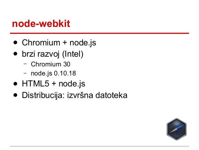 node-webkit ● Chromium + node.js ● brzi razvoj (Intel) – –  Chromium 30 node.js 0.10.18  ● HTML5 + node.js ● Distribucija:...