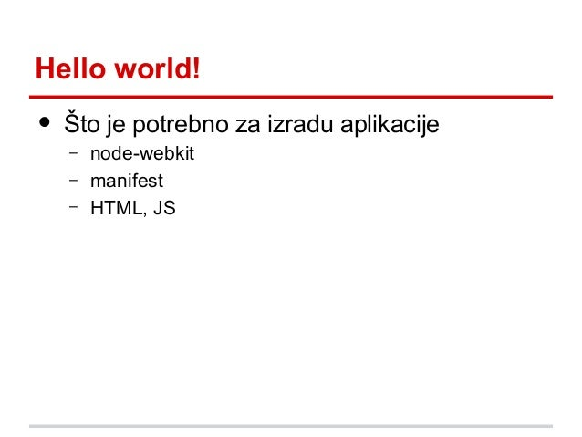 Hello world!  •  Što je potrebno za izradu aplikacije – – –  node-webkit manifest HTML, JS