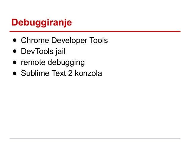 Debuggiranje ● ● ● ●  Chrome Developer Tools DevTools jail remote debugging Sublime Text 2 konzola