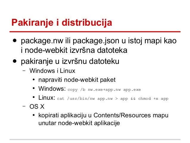 Pakiranje i distribucija ● package.nw ili package.json u istoj mapi kao i node-webkit izvršna datoteka ● pakiranje u izvrš...