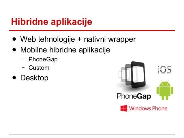 Hibridne aplikacije ● Web tehnologije + nativni wrapper ● Mobilne hibridne aplikacije – –  PhoneGap Custom  ● Desktop
