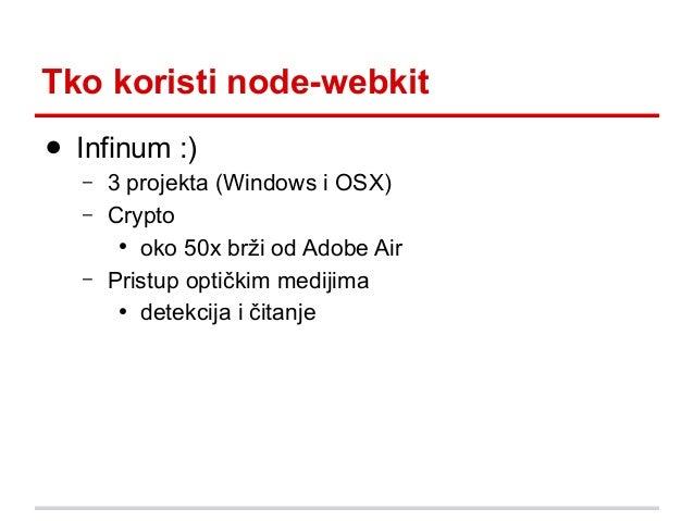 Tko koristi node-webkit ● Infinum :) – –  –  3 projekta (Windows i OSX) Crypto ● oko 50x brži od Adobe Air Pristup optički...
