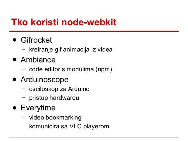 Tko koristi node-webkit ● Gifrocket –  kreiranje gif animacija iz videa  ● Ambiance –  code editor s modulima (npm)  ● Ard...