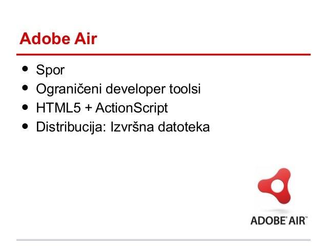 Adobe Air  • • • •  Spor Ograničeni developer toolsi HTML5 + ActionScript Distribucija: Izvršna datoteka