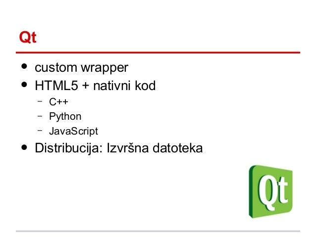 Qt  • •  custom wrapper HTML5 + nativni kod – –  •  –  C++ Python JavaScript  Distribucija: Izvršna datoteka