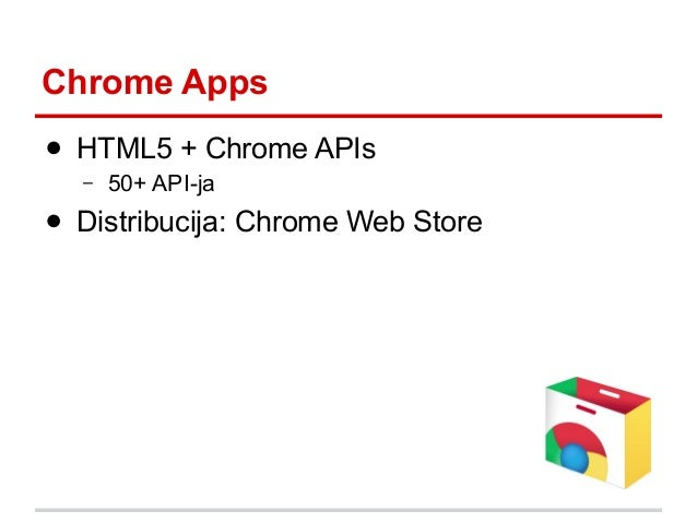 Chrome Apps ● HTML5 + Chrome APIs –  50+ API-ja  ● Distribucija: Chrome Web Store
