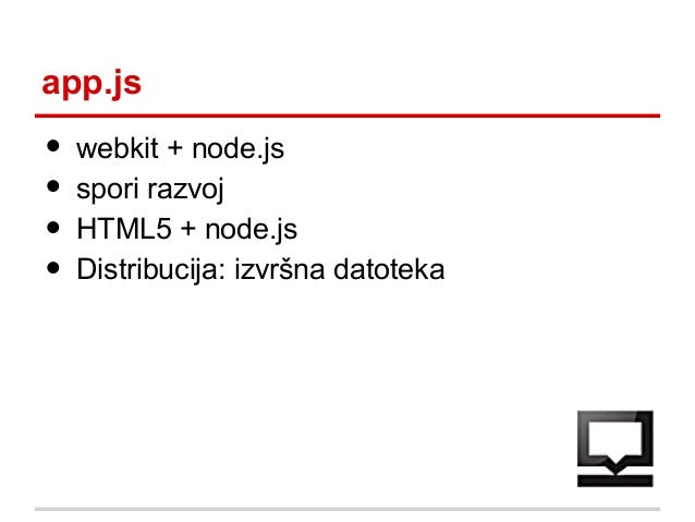 app.js  • • • •  webkit + node.js spori razvoj HTML5 + node.js Distribucija: izvršna datoteka