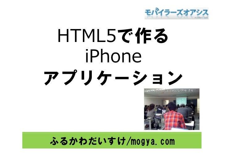HTML5で作る         作    iPhone アプリケ ション アプリケーション   ふるかわだいすけ/mogya.com