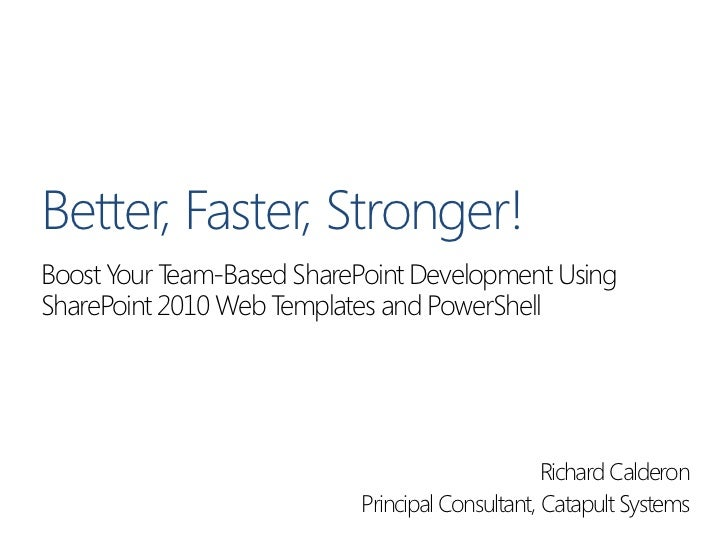 Better, Faster, Stronger!Boost Your Team-Based SharePoint Development UsingSharePoint 2010 Web Templates and PowerShell   ...
