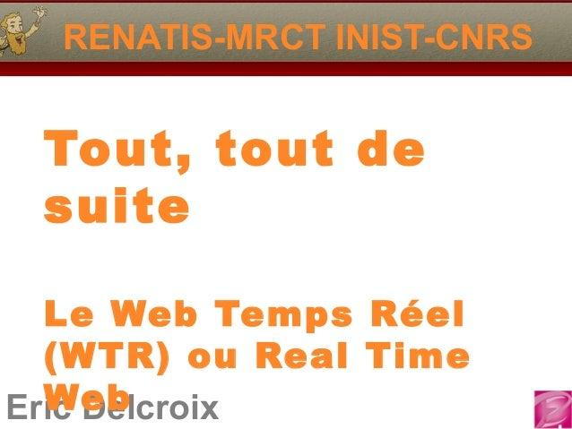 Eric Delcroix RENATIS-MRCT INIST-CNRS Tout, tout de suite Le Web Temps Réel (WTR) ou Real Time Web