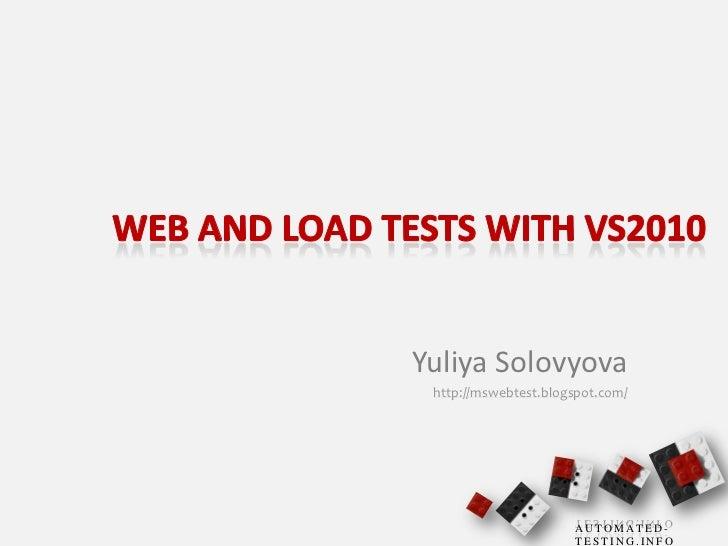 Web and Load Tests with VS2010<br />Yuliya Solovyova<br />http://mswebtest.blogspot.com/<br />
