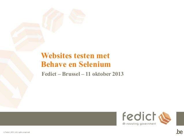 Websites testen met Behave en Selenium Fedict – Brussel – 11 oktober 2013  © Fedict 2013. All rights reserved