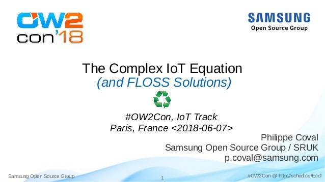 Samsung Open Source Group 1 #OW2Con @ http://sched.co/Ecdl The Complex IoT Equation Philippe Coval Samsung Open Source Gro...