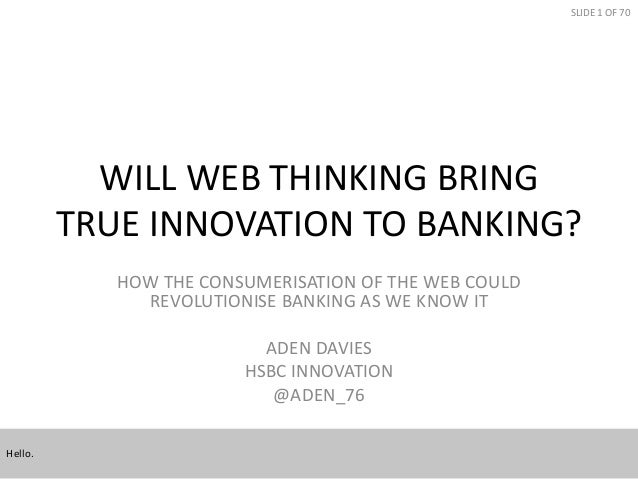 SLIDE 1 OF 70  WILL WEB THINKING BRING TRUE INNOVATION TO BANKING? HOW THE CONSUMERISATION OF THE WEB COULD REVOLUTIONISE ...