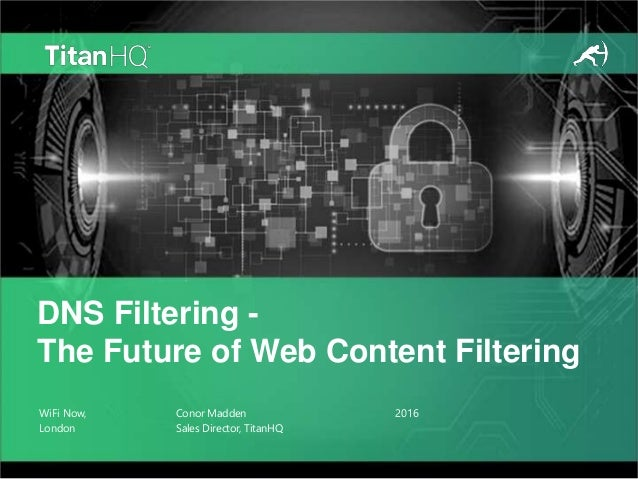 WiFi Now, London Conor Madden Sales Director, TitanHQ DNS Filtering - The Future of Web Content Filtering 2016